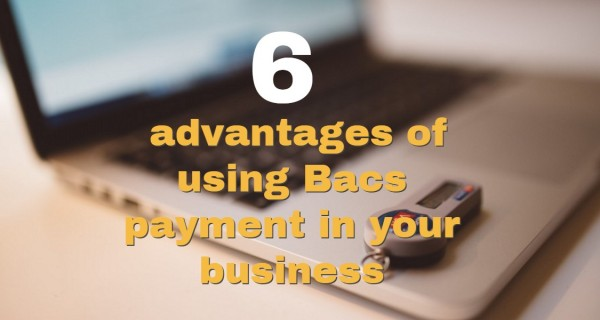 6 advantages of using Bacs payment in your business