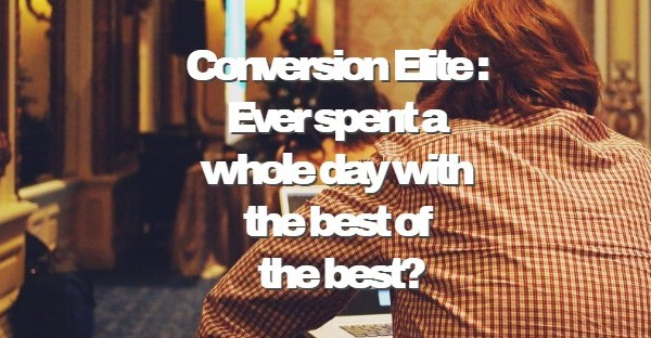 Conversion Elite : Ever spent a whole day with the best of the best? Think how much you could learn?