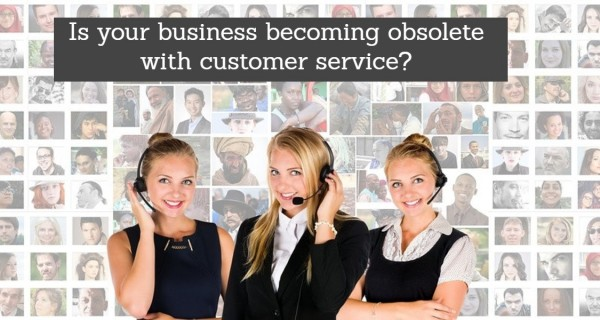 Is your business becoming obsolete with customer service?