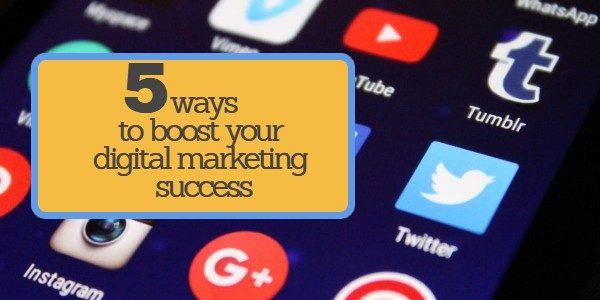 5 ways to boost your digital marketing success