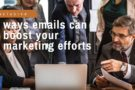 5 ways emails can boost your marketing efforts