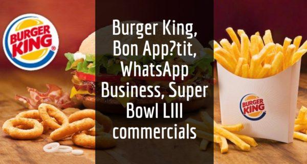 Advertising, Media and Technology … Burger King, Bon App?tit, WhatsApp Business, Super Bowl LIII commercials