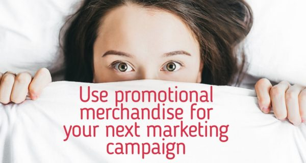 Why use promotional merchandise for your next marketing campaign?