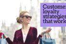 How to create customer loyalty strategies that work