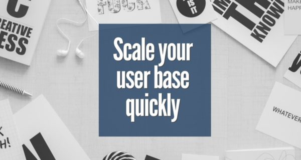 How to scale your user base quickly