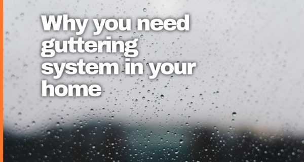 Why you need guttering system in your home