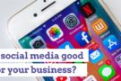 Is social media good for your business? Discover how it can help your company