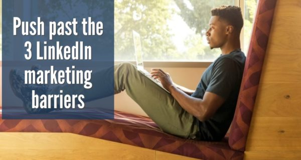 How to push past the 3 LinkedIn marketing barriers that stop most business owners