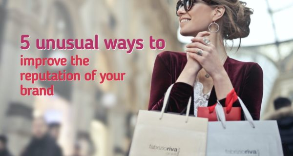 5 unusual ways to improve the reputation of your brand